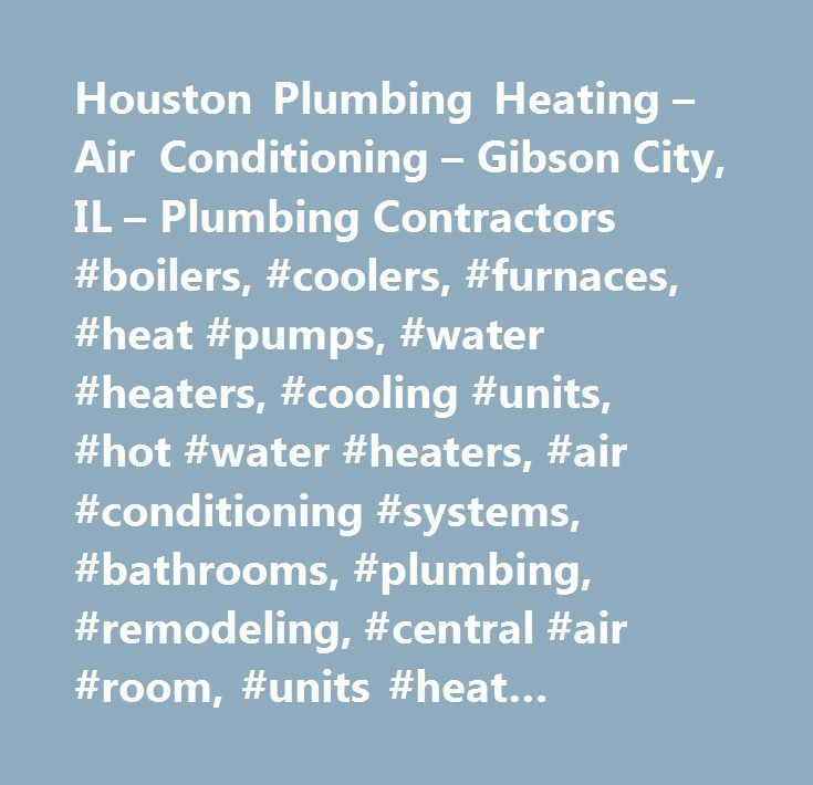 Houston Plumbing Heating – Air Conditioning – Gibson City, IL – Plumbing Contractors #boilers, #coolers, #furnaces, #heat #pumps, #water #heaters, #cooling #units, #hot #water #heaters, #air #conditioning #systems, #bathrooms, #plumbing, #remodeling, #central #air #room, #units #heat #pumps, #geo-thermal #systems, #heating, #central #air, #room #units, #heating #equipment, #ac #systems, #alterations, #home #improvement, #modernization, #renovations, #upgrades, #bonded, #insured, #sales # #…