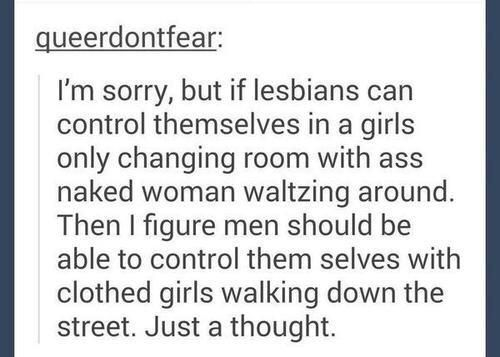 I'm sorry, but if lesbians can control themselves in a girls only changing room with ass naked women waltzing around. Then I figure men should be able to control themselves with clothed girls walking down the street. Just a thought.