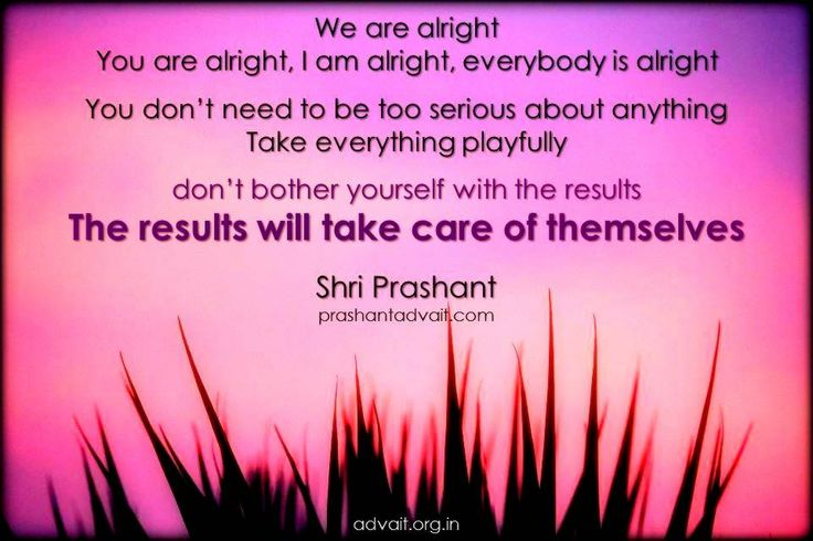 We are alright. You are alright, I am alright, everybody is alright. You don't need to be too serious about anything. Take everything playfully, don't bother yourself with the results. ~ Shri Prashant #ShriPrashant #Advait #life #education #result #miind #joy Read at:- prashantadvait.com Watch at:- www.youtube.com/c/ShriPrashant Website:- www.advait.org.in Facebook:- www.facebook.com/prashant.advait LinkedIn:- www.linkedin.com/in/prashantadvait Twitter:- https://twitter.com/Prashant_Advait