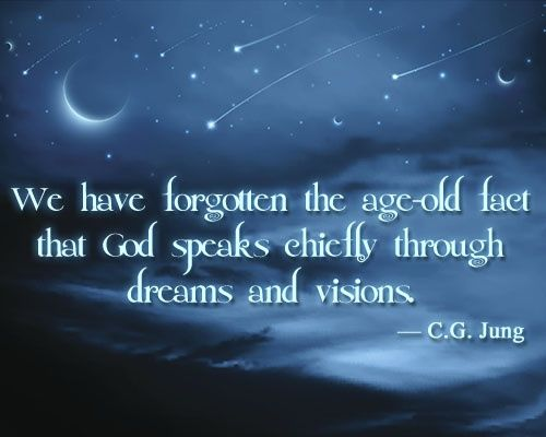 We have forgotten the age-old fact that God speaks chiefly through dreams and visions.  ~ Carl Jung