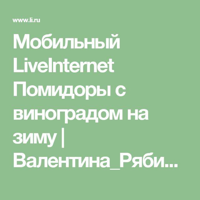 Мобильный LiveInternet Помидоры с виноградом на зиму | Валентина_Рябикова - Дневник Валентина_Рябикова |