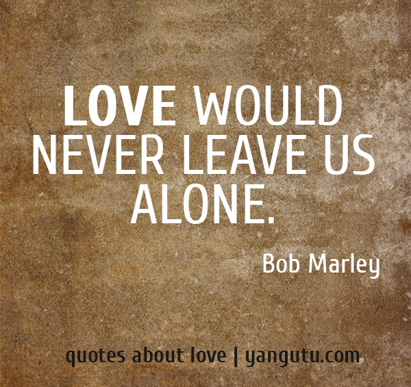 Love would never leave us alone, ~ Bob Marley <3 Quotes about love #quotes, #love, #sayings, https://apps.facebook.com/yangutu