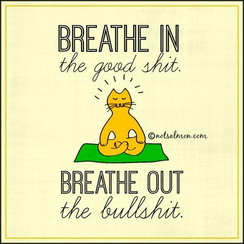 #Breathe in the good sh*t. Breathe out the bullsh*t. #notsalmon #relax