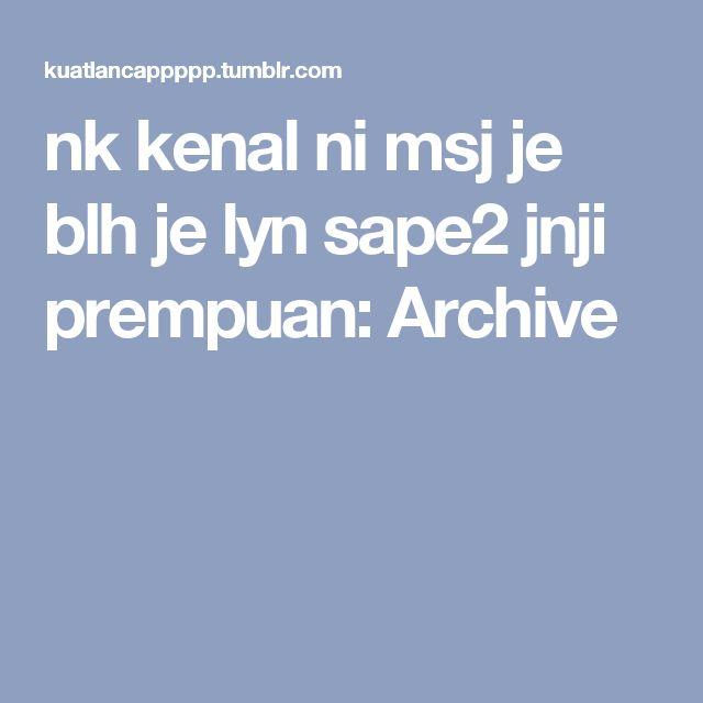 nk kenal ni msj je blh je lyn sape2 jnji prempuan: Archive