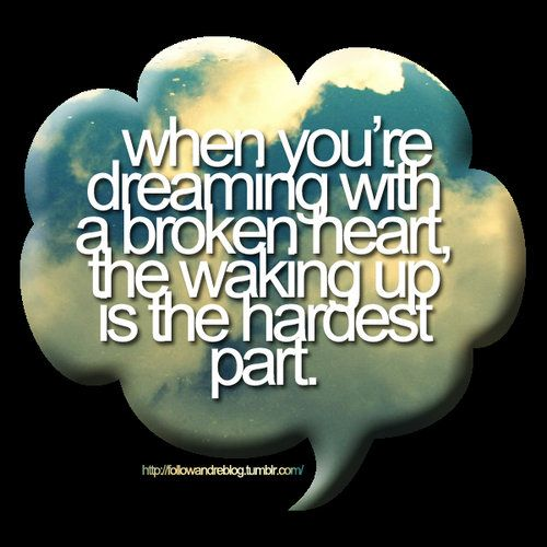 ....When you're dreaming with a broken heart, waking up is the hardest part..... Couldn't be more true