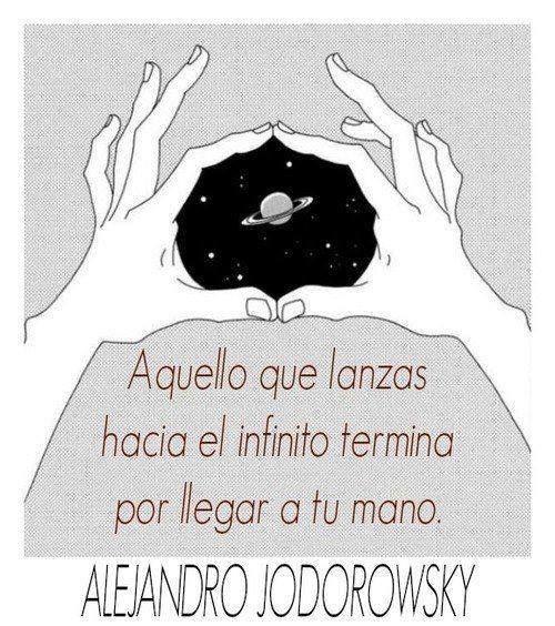 Aquello que lanzas hacia el infinito termina por llegar a tu mano. Alejandro Jodorowsky