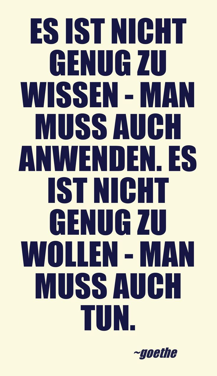 Es ist nicht genug zu wissen - man muss auch anwenden. Es ist nicht genug zu wollen - man muss auch tun.- Goethe