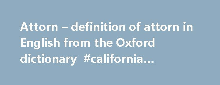 Attorn – definition of attorn in English from the Oxford dictionary #california #attorneys http://attorney.remmont.com/attorn-definition-of-attorn-in-english-from-the-oxford-dictionary-california-attorneys/  #attorn Definition of attorn in English: Example sentences They were parties in the U.S. litigation and had attorned to U.S. jurisdiction. Mrs. Varga shall attorn to this jurisdiction in relation to all issues of custody and access. Having intervened the minister attorned to the…