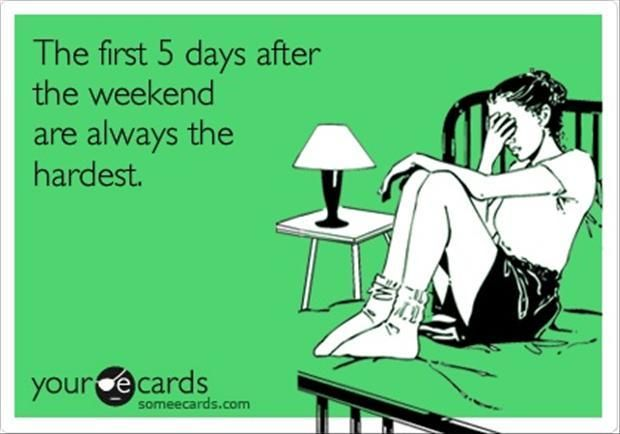 """Funny quote - """"The first 5 days after the weekend are always the hardest."""" :P"""