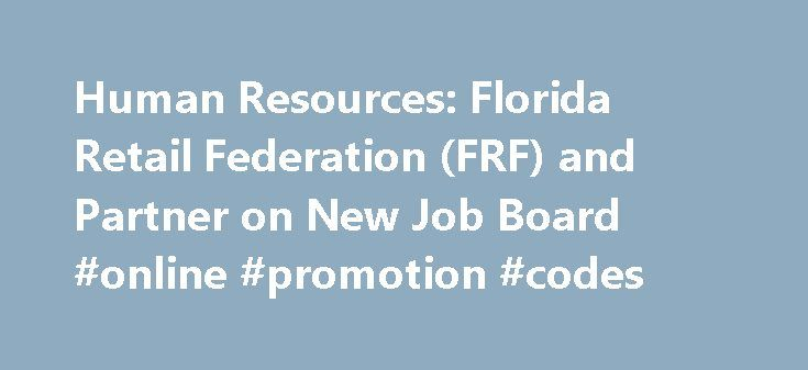 Human Resources: Florida Retail Federation (FRF) and Partner on New Job Board #online #promotion #codes http://retail.remmont.com/human-resources-florida-retail-federation-frf-and-partner-on-new-job-board-online-promotion-codes/  #allretailjobs # Retail job board teams with state retail association to serve industry […]