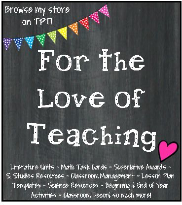 Visit my store!  For the Love of Teaching! Literature Units ~ Math Task Cards ~ Superlative Awards ~   S. Studies Resources ~ Classroom Management ~ Lesson Plan Templates ~ Science Resources ~ Beginning & End of Year Activities ~ Classroom Decor& so much more! http://www.teacherspayteachers.com/Store/Kim-Miller-24