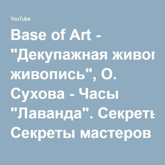 """Base of Art - """"Декупажная живопись"""", О. Сухова - Часы """"Лаванда"""". Секреты мастеров (март 2015) - YouTube"""