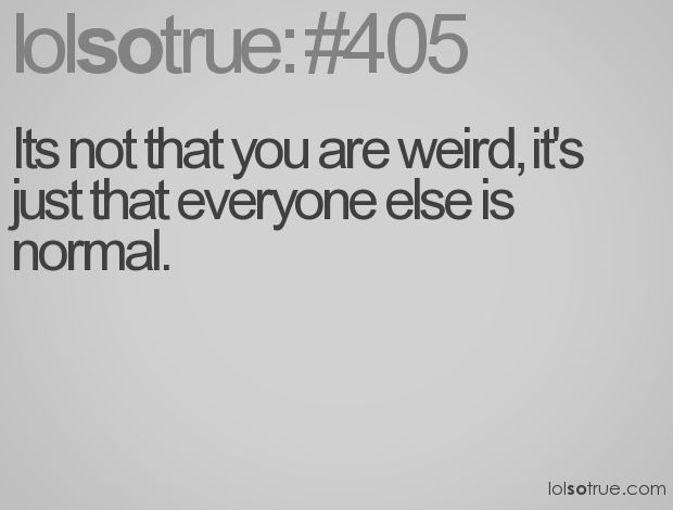 Uhuh. Right, in other words... I'm still weird.