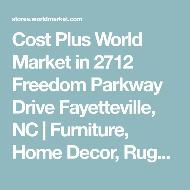 Cost Plus World Market in 2712 Freedom Parkway Drive Fayetteville, NC | Furniture, Home Decor, Rugs, Unique Gifts