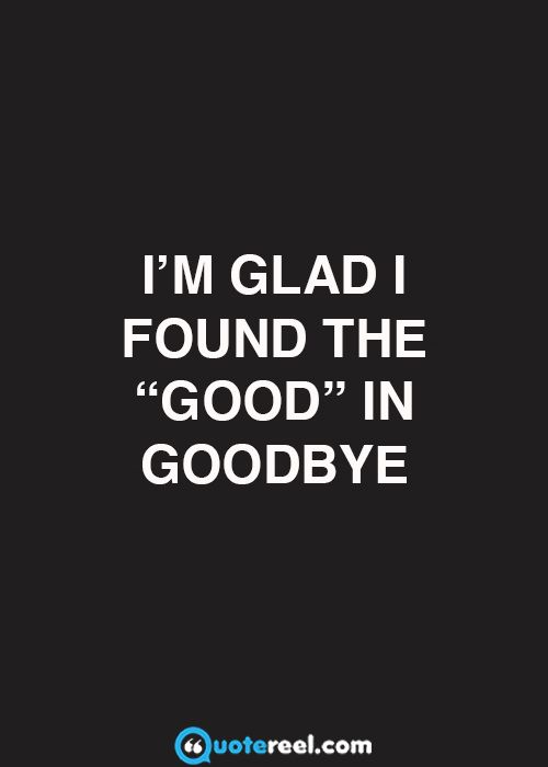 """I'm glad I found the """"good"""" in goodbye"""