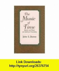 Music of Time Words and Music and Spiritual Friendship (9780268014230) John S. Dunne , ISBN-10: 026801423X  , ISBN-13: 978-0268014230 ,  , tutorials , pdf , ebook , torrent , downloads , rapidshare , filesonic , hotfile , megaupload , fileserve