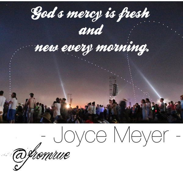 God's mercy is fresh and new every morning. Joyce Meyer