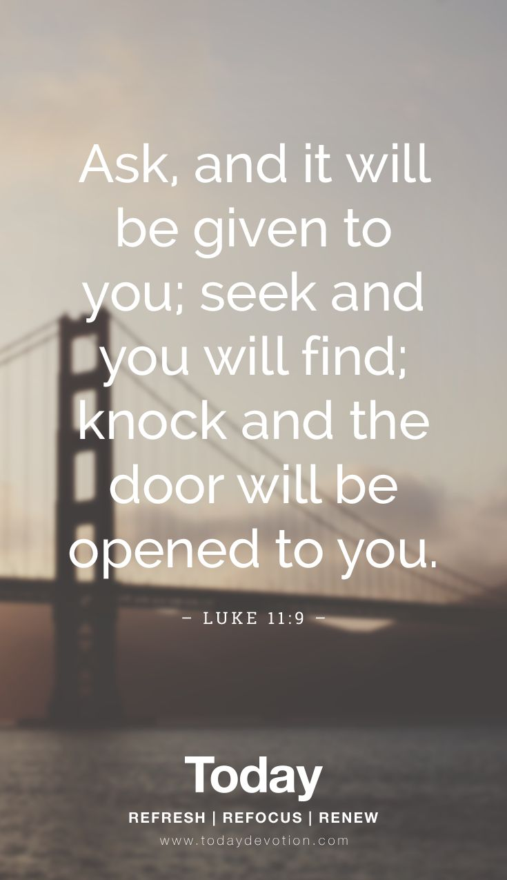 """""""Ask, and it will be given to you; seek and you will find; knock and the door will be opened to you."""" Luke 11:9"""