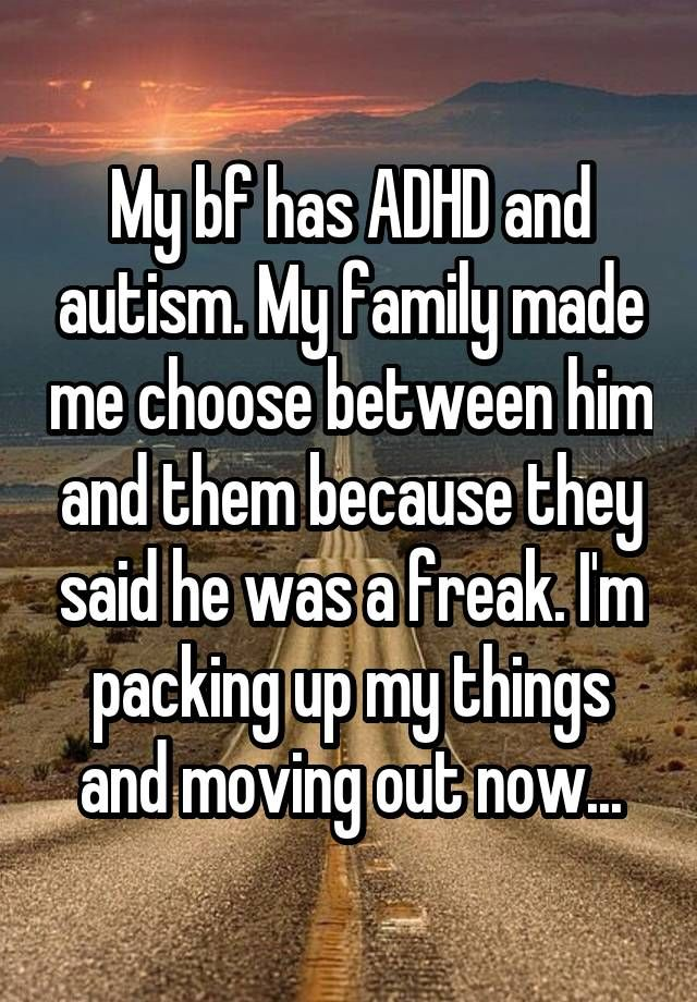 My bf has ADHD and autism. My family made me choose between him and them because they said he was a freak. I'm packing up my things and moving out now...