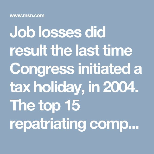 Job losses did result the last time Congress initiated a tax holiday, in 2004. The top 15 repatriating companies brought home $150 billion but reduced their work force by 20,931 jobs, according to a 2011 study commissioned by the Senate Permanent Subcommittee on Investigations.