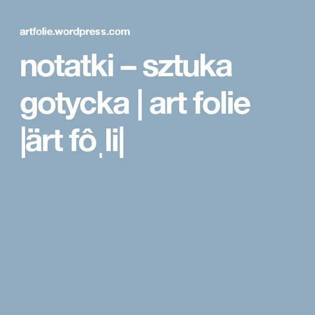 notatki – sztuka gotycka | art folie |ärt fôˌli|