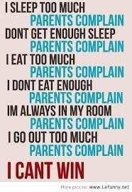 8-10 hrs is enuff sleep....don't over eat then complain to me about a tummy ache.... when you're in your room clean it.... you don't need to be out every weekend! love, mom (always winning)