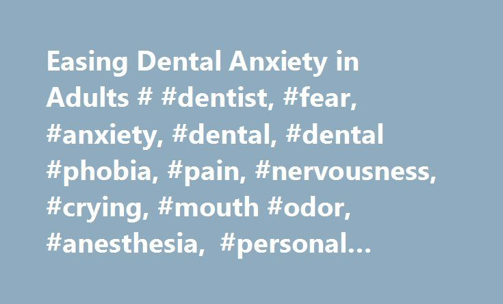 Easing Dental Anxiety in Adults # #dentist, #fear, #anxiety, #dental, #dental #phobia, #pain, #nervousness, #crying, #mouth #odor, #anesthesia, #personal #space, #dental #anxiety http://denver.remmont.com/easing-dental-anxiety-in-adults-dentist-fear-anxiety-dental-dental-phobia-pain-nervousness-crying-mouth-odor-anesthesia-personal-space-dental-anxiety/  # Easing Dental Fear in Adults If you fear going to the dentist, you are not alone. Between 9% and 20% of Americans avoid going to the…
