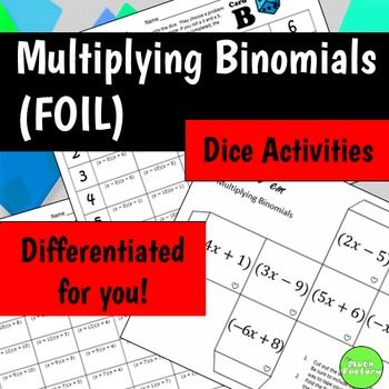 Hands-on, fun learning with multiplying binomials(FOIL)!  Keep your students engaged with these fun activities while theyre practicing multiplying binomials.  This product includes 2 activities  1) a create your own binomial expression practice where students build dice and then roll a pair of dice to create expressions that must be simplified and 2) a game board where students roll a pair of regular dice and complete a problem on a game board that corresponds to the numbers they rolled.
