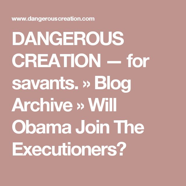 DANGEROUS CREATION  —  for savants.  » Blog Archive   » Will Obama Join The Executioners?