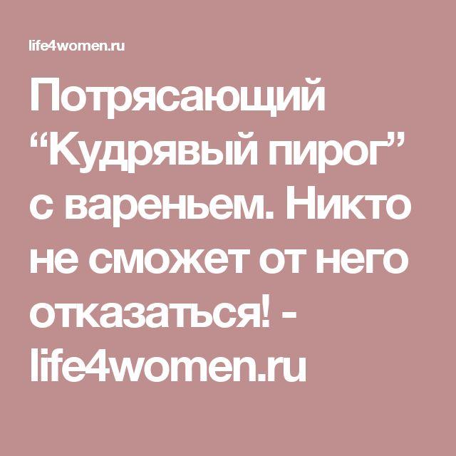 """Потрясающий """"Кудрявый пирог"""" с вареньем. Никто не сможет от него отказаться! - life4women.ru"""