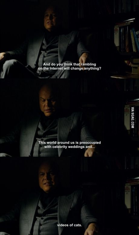 """""""This world around us is preoccupied with celebrity weddings and videos of cats"""" - Wilson Fisk #Daredevil"""