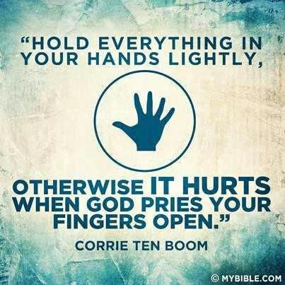 """""""Hold everything in your hands lightly, otherwise IT HURTS when God pries your fingers open."""" Corrie Ten Boom"""