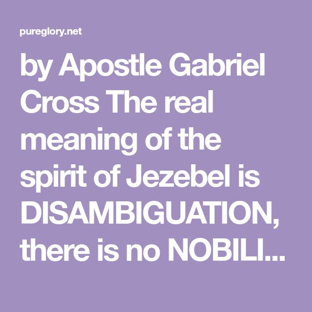 by Apostle Gabriel Cross The real meaning of the spirit of Jezebel is DISAMBIGUATION, there is no NOBILITY, unhusbanded (no true submission to anyone, not even God only oneself) not exalted (but exalts oneself instead of Yahweh), impure (not pure in heart), corrupt (distorted in view), non-cohabitation (difficult to live with or have relationship with),…