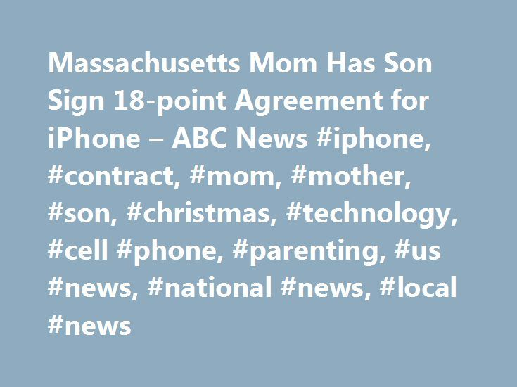 Massachusetts Mom Has Son Sign 18-point Agreement for iPhone – ABC News #iphone, #contract, #mom, #mother, #son, #christmas, #technology, #cell #phone, #parenting, #us #news, #national #news, #local #news http://mississippi.remmont.com/massachusetts-mom-has-son-sign-18-point-agreement-for-iphone-abc-news-iphone-contract-mom-mother-son-christmas-technology-cell-phone-parenting-us-news-national-news-local/  # Sections Shows Yahoo!-ABC News Network | 2017 ABC News Internet Ventures. All rights…