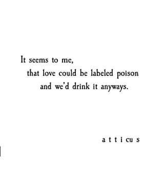 It seems to me, that love could be labeled poison and we'd drink it anyways. -atticus. LO