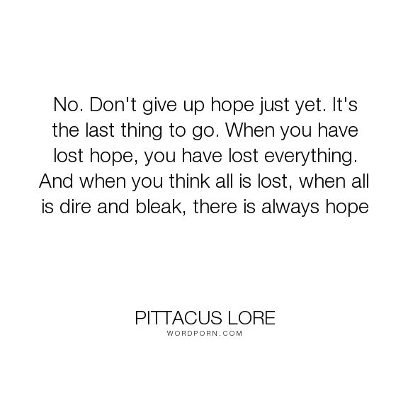 """Pittacus Lore - """"No. Don't give up hope just yet. It's the last thing to go. When you have lost hope,..."""". inspirational, hope, faith, never-give-up"""