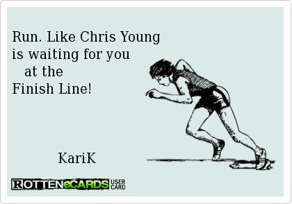 Run. Like Chris Young  is waiting for you     at the  Finish Line!                   KariK