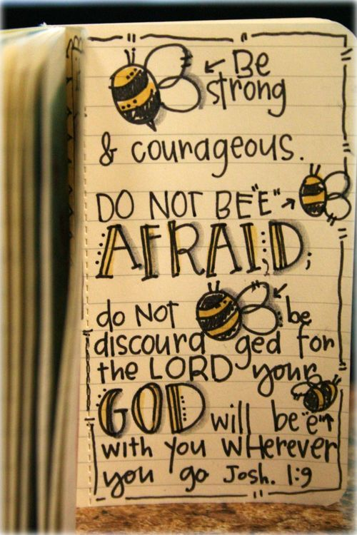 Joshua 1:9 Be strong and courageous. Do not be afraid. Do not be discouraged for the Lord your God will be with you whereever you go.