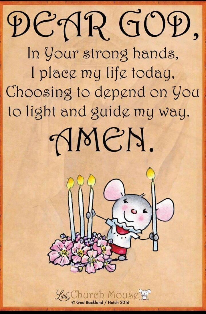 🕯🕯🕯 Dear God, In Your strong hands, I place my life today, Choosing to depend on You to light and guide my way. Amen...Little Church Mouse 3 October 2016 🕯🕯🕯