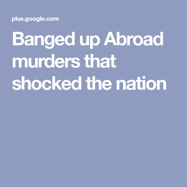 Banged up Abroad murders that shocked the nation