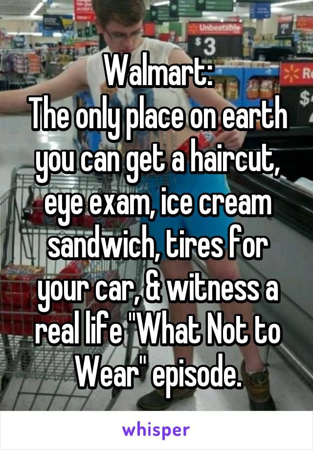 "Walmart: The only place on earth you can get a haircut, eye exam, ice cream sandwich, tires for your car, & witness a real life ""What Not to Wear"" episode."