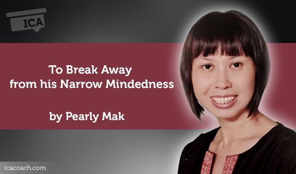 Coaching Case Study By Pearly Mak (Career Coach, SINGAPORE) Coaching Case Study: To Break Away from his Narrow Mindedness