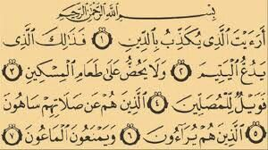 Surah Al Maun 1. Have you seen him who denies the Recompense?  2. That is he who repulses the orphan (harshly),  3. And urges not the feeding of AlMiskin (the poor),  4. So woe unto those performers of Salat (prayers) (hypocrites),  5. Who delay their Salat (prayer) from their stated fixed times,  6. Those who do good deeds only to be seen (of men),  7. And refuse Al-Ma'un (small kindnesses e.g. salt, sugar, water, etc.).