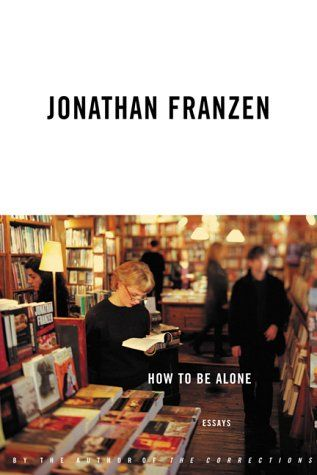 How to Be Alone by Jonathan Franzen Great collection of Essays by the author of The Corrections and Freedom