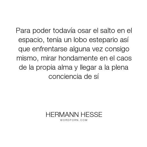 """Hermann Hesse - """"Para poder todav�a osar el salto en el espacio, ten�a un lobo estepario as� que enfrentarse..."""". inspirational-quotes"""