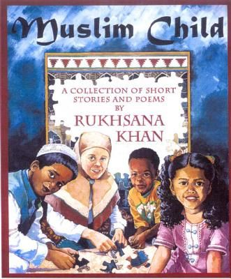 Muslim Child: A Collection of Short Stories and Poems by Rukhsana Khan and Patty Gallinger (illus). Includes stories, poems, facts, and sayings of Prophet Muhammad (Peace be up on him) Also includes a recipe, craft, and pronunciation guide. | IndieBound