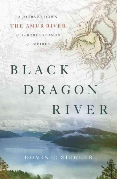 Dragon River: A Journey Down the Amur River at the Borderlands of Empires