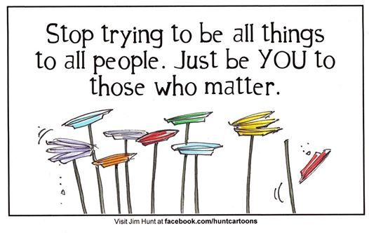 'Stop trying to be all things to all people. Just be YOU to those who matters.'
