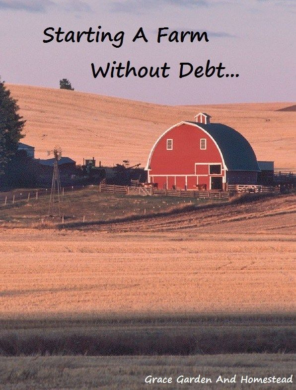 You don't have to go into debt to start a farm--but you have to start at the bottom and work your way up. Here's how to work your way up by purchasing your land first.