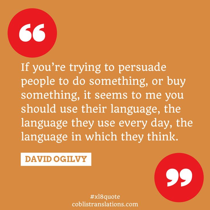 If you're trying to persuade people to do something, or buy something, it seems to me you should use their language. David Ogilvy